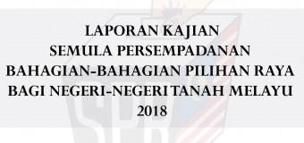 Laporan Kajian Semula Persempadanan Bahagian-Bahagian Pilihan Raya Bagi Negeri-Negeri Tanah Melayu 2018